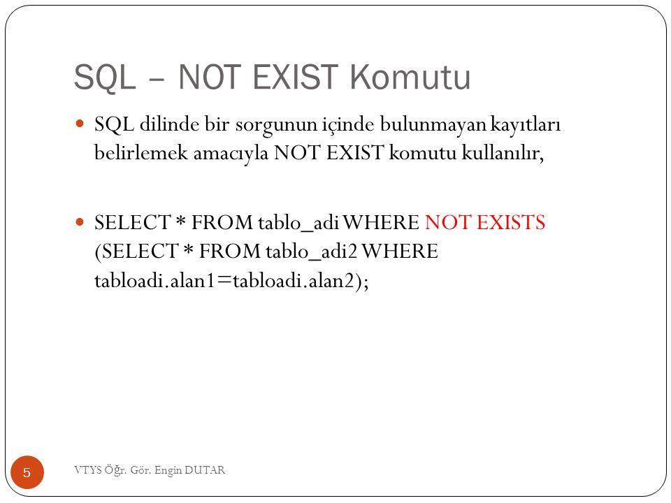 SQL – NOT EXIST Komutu SQL dilinde bir sorgunun içinde bulunmayan kayıtları belirlemek amacıyla NOT EXIST komutu kullanılır, SELECT * FROM tablo_adi WHERE NOT EXISTS (SELECT * FROM tablo_adi2 WHERE tabloadi.alan1=tabloadi.alan2); 5 VTYS Ö ğ r.