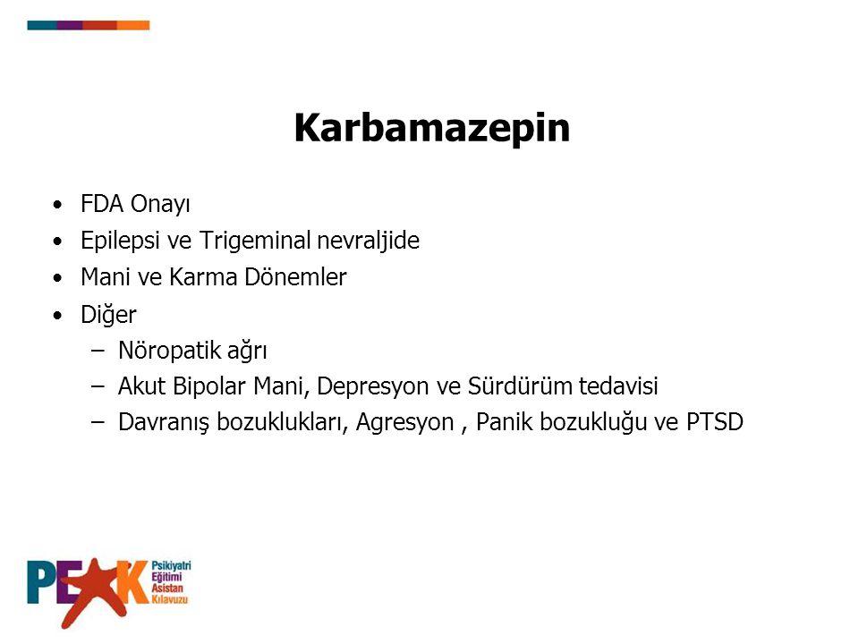 Karbamazepin FDA Onayı Epilepsi ve Trigeminal nevraljide Mani ve Karma Dönemler Diğer –Nöropatik ağrı –Akut Bipolar Mani, Depresyon ve Sürdürüm tedavi