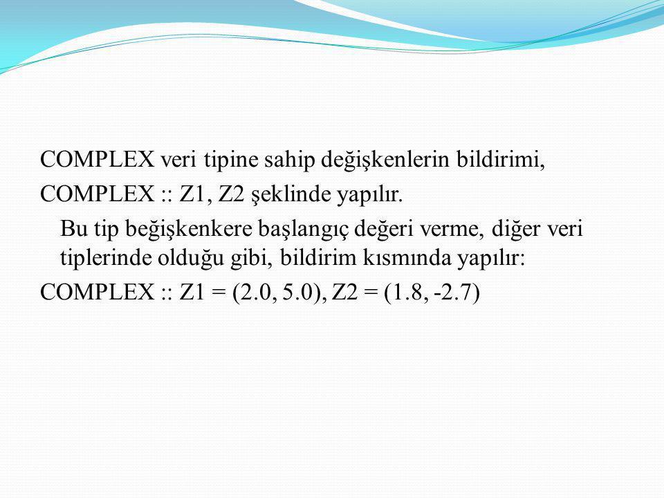 COMPLEX veri tipine sahip değişkenlerin bildirimi, COMPLEX :: Z1, Z2 şeklinde yapılır. Bu tip beğişkenkere başlangıç değeri verme, diğer veri tiplerin