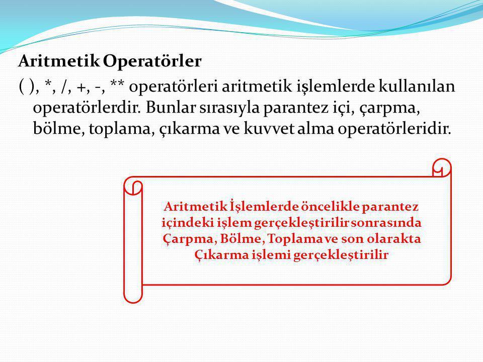 Aritmetik Operatörler ( ), *, /, +, -, ** operatörleri aritmetik işlemlerde kullanılan operatörlerdir. Bunlar sırasıyla parantez içi, çarpma, bölme, t