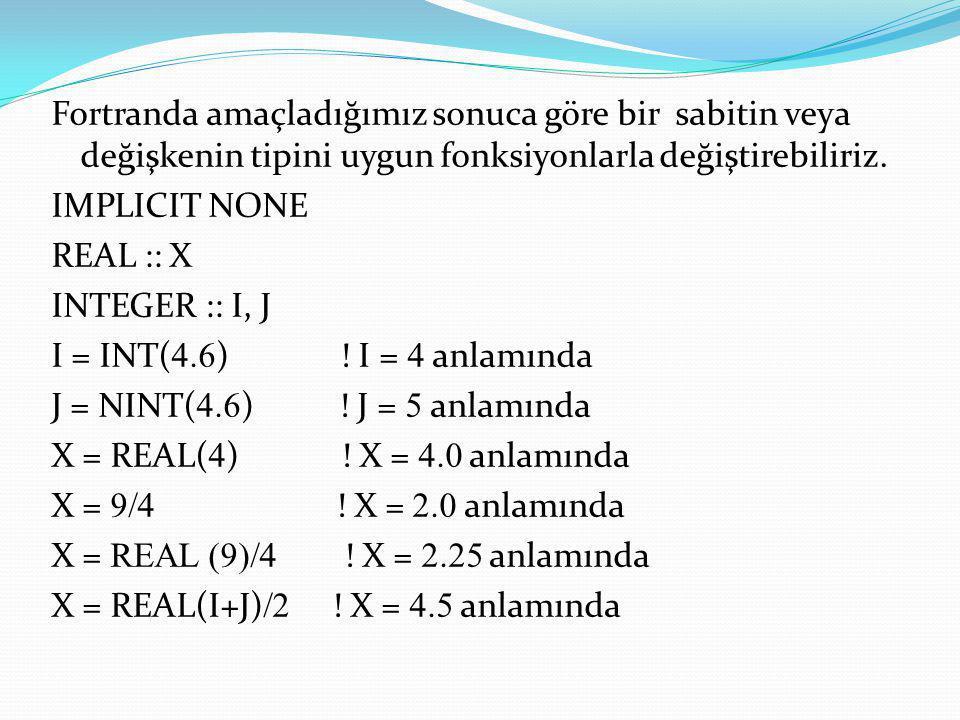 Fortranda amaçladığımız sonuca göre bir sabitin veya değişkenin tipini uygun fonksiyonlarla değiştirebiliriz. IMPLICIT NONE REAL :: X INTEGER :: I, J