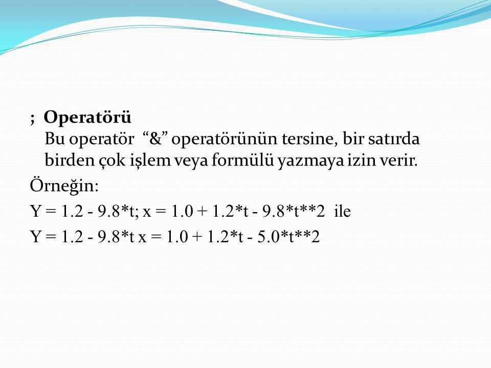 """; Operatörü Bu operatör """"&"""" operatörünün tersine, bir satırda birden çok işlem veya formülü yazmaya izin verir. Örneğin: Y = 1.2 - 9.8*t; x = 1.0 + 1."""