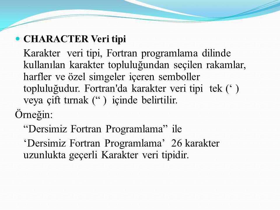 CHARACTER Veri tipi Karakter veri tipi, Fortran programlama dilinde kullanılan karakter topluluğundan seçilen rakamlar, harfler ve özel simgeler içere
