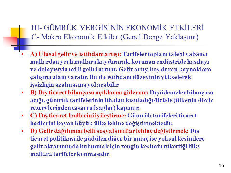 16 III- GÜMRÜK VERGİSİNİN EKONOMİK ETKİLERİ C- Makro Ekonomik Etkiler (Genel Denge Yaklaşımı) A) Ulusal gelir ve istihdam artışı: Tarifeler toplam talebi yabancı mallardan yerli mallara kaydırarak, korunan endüstride hasılayı ve dolayısıyla milli geliri artırır.