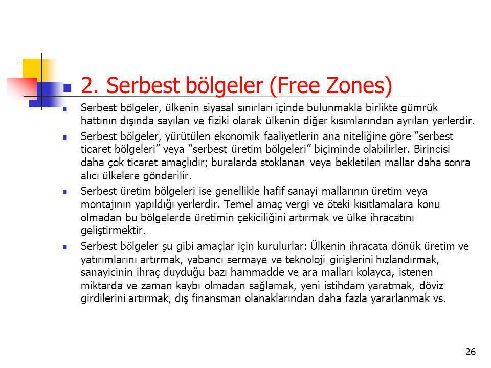2. Serbest bölgeler (Free Zones) Serbest bölgeler, ülkenin siyasal sınırları içinde bulunmakla birlikte gümrük hattının dışında sayılan ve fiziki olar