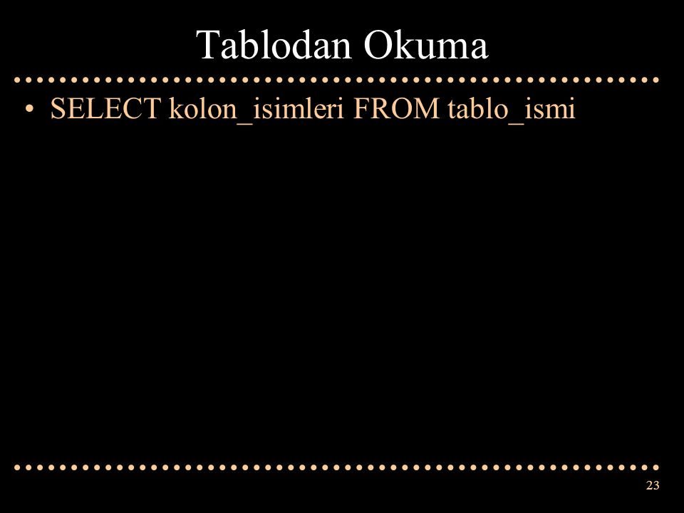 23 Tablodan Okuma SELECT kolon_isimleri FROM tablo_ismi