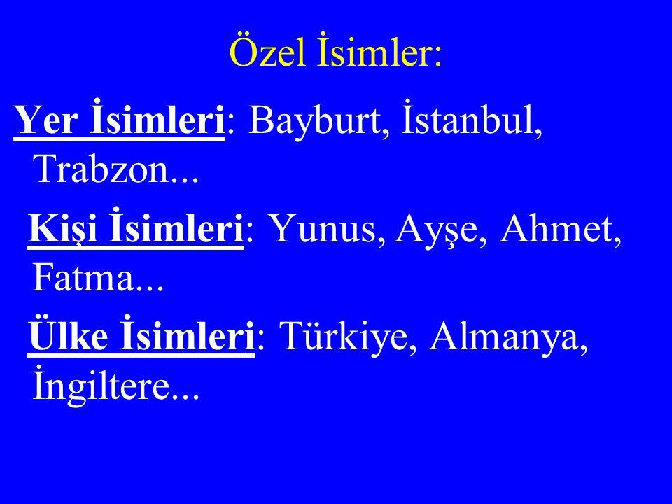Özel İsimler: Yer İsimleri: Bayburt, İstanbul, Trabzon... Kişi İsimleri: Yunus, Ayşe, Ahmet, Fatma... Ülke İsimleri: Türkiye, Almanya, İngiltere...