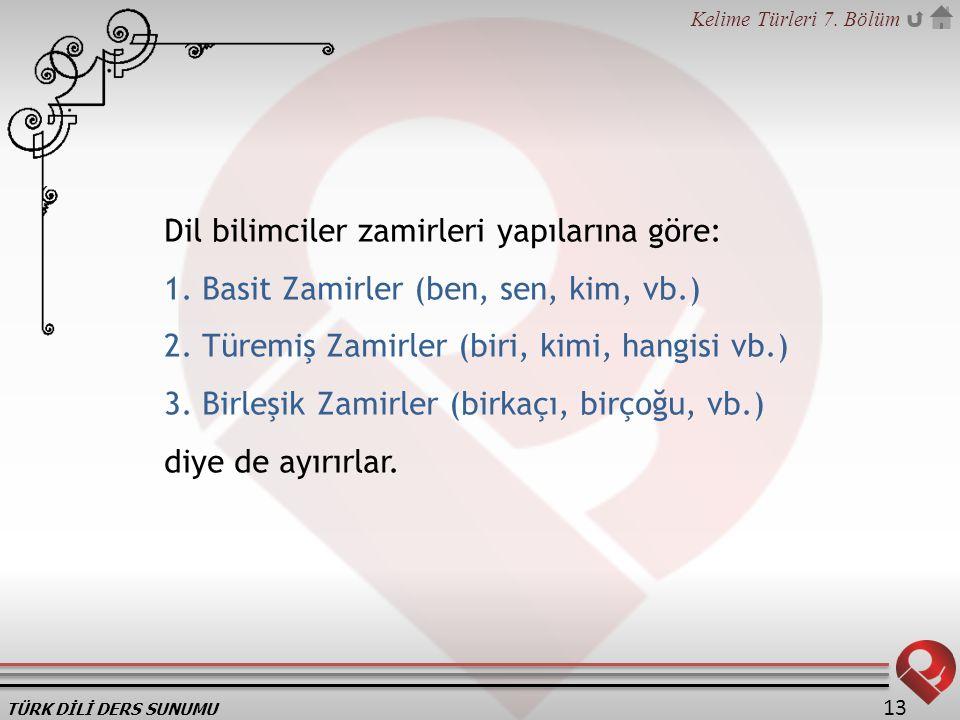 TÜRK DİLİ DERS SUNUMU Kelime Türleri 7. Bölüm 13 Dil bilimciler zamirleri yapılarına göre: 1. Basit Zamirler (ben, sen, kim, vb.) 2. Türemiş Zamirler