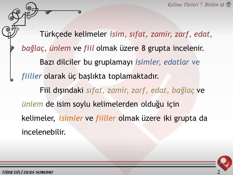 TÜRK DİLİ DERS SUNUMU Kelime Türleri 7. Bölüm 2 Türkçede kelimeler isim, sıfat, zamir, zarf, edat, bağlaç, ünlem ve fiil olmak üzere 8 grupta inceleni
