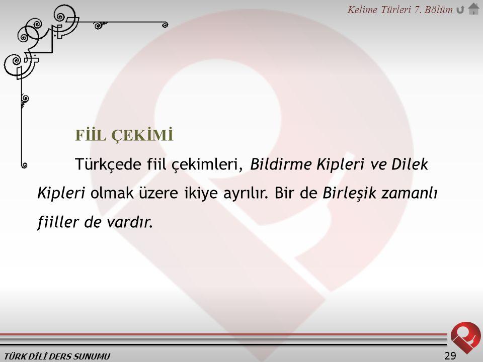 TÜRK DİLİ DERS SUNUMU Kelime Türleri 7. Bölüm 29 FİİL ÇEKİMİ Türkçede fiil çekimleri, Bildirme Kipleri ve Dilek Kipleri olmak üzere ikiye ayrılır. Bir