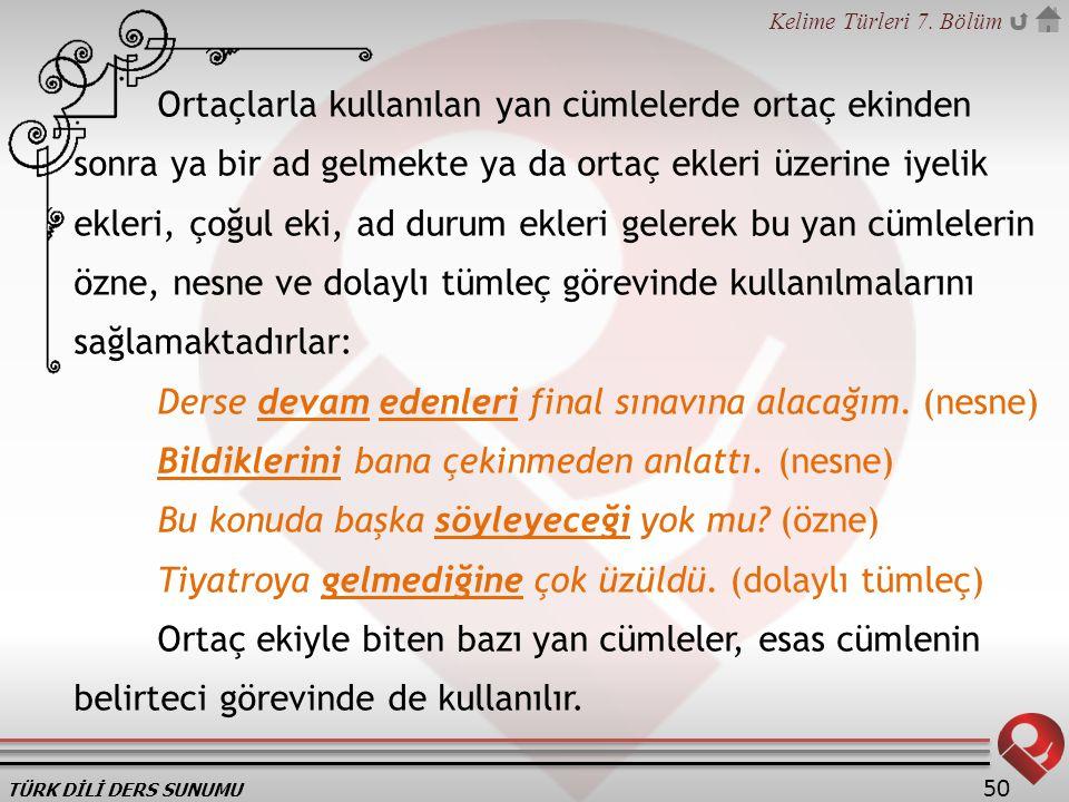 TÜRK DİLİ DERS SUNUMU Kelime Türleri 7. Bölüm 50 Ortaçlarla kullanılan yan cümlelerde ortaç ekinden sonra ya bir ad gelmekte ya da ortaç ekleri üzerin