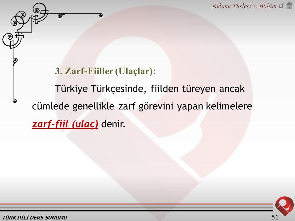 TÜRK DİLİ DERS SUNUMU Kelime Türleri 7. Bölüm 51 3. Zarf-Fiiller (Ulaçlar): Türkiye Türkçesinde, fiilden türeyen ancak cümlede genellikle zarf görevin
