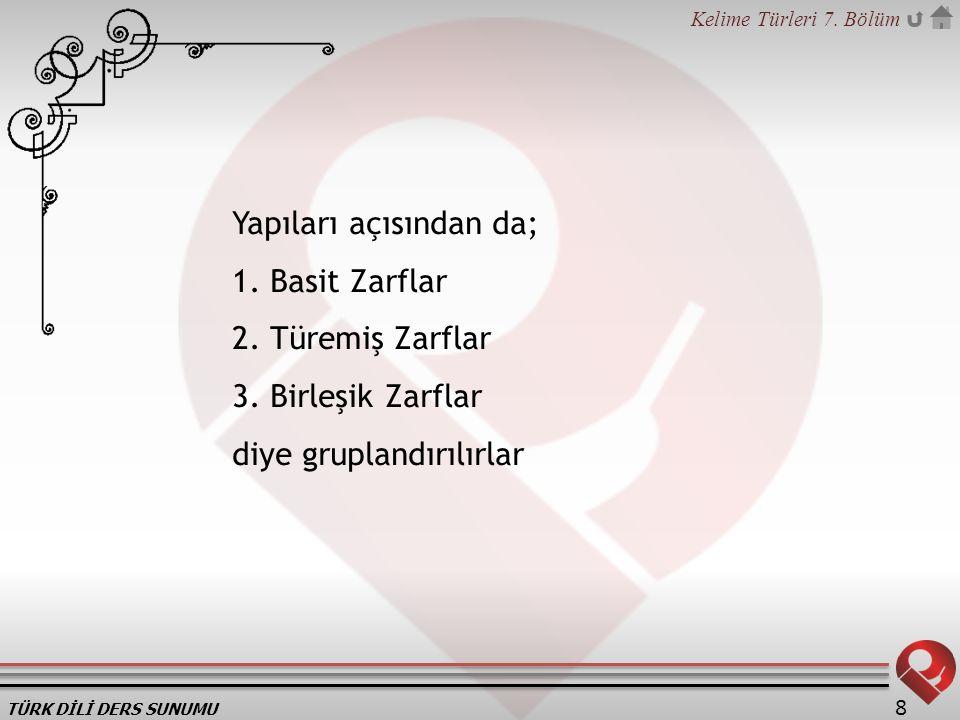TÜRK DİLİ DERS SUNUMU Kelime Türleri 7. Bölüm 8 Yapıları açısından da; 1. Basit Zarflar 2. Türemiş Zarflar 3. Birleşik Zarflar diye gruplandırılırlar
