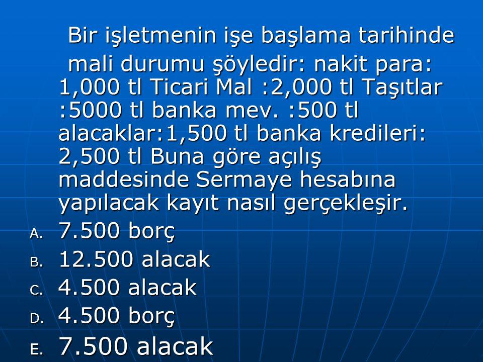 Bir işletmenin işe başlama tarihinde Bir işletmenin işe başlama tarihinde mali durumu şöyledir: nakit para: 1,000 tl Ticari Mal :2,000 tl Taşıtlar :5000 tl banka mev.