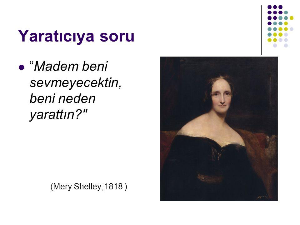 Yaratıcıya soru Madem beni sevmeyecektin, beni neden yarattın? (Mery Shelley;1818 )