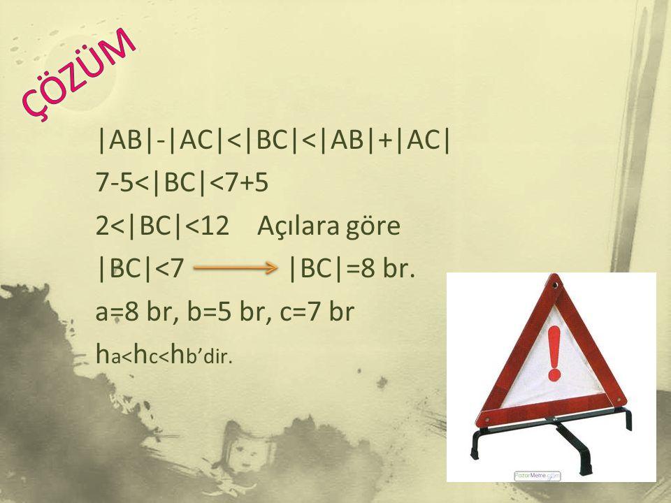  AB - AC < BC < AB + AC  7-5< BC <7+5 2< BC <12 Açılara göre  BC <7  BC =8 br.
