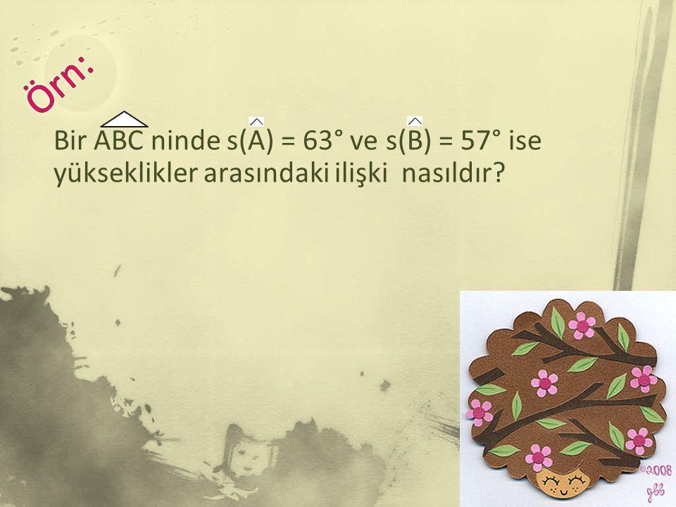 Bir ABC ninde s(A) = 63° ve s(B) = 57° ise yükseklikler arasındaki ilişki nasıldır?