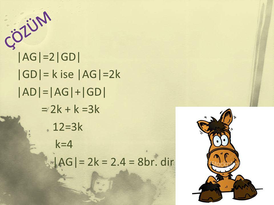  AG =2 GD   GD = k ise  AG =2k  AD = AG + GD  = 2k + k =3k 12=3k k=4  AG = 2k = 2.4 = 8br. dir