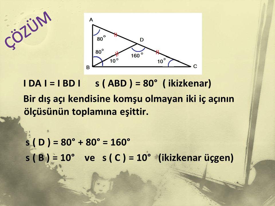 I DA I = I BD I s ( ABD ) = 80° ( ikizkenar) Bir dış açı kendisine komşu olmayan iki iç açının ölçüsünün toplamına eşittir.