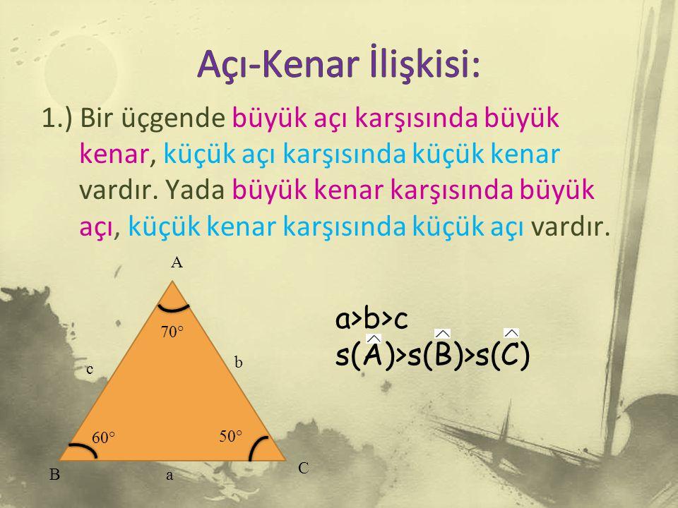 1.) Bir üçgende büyük açı karşısında büyük kenar, küçük açı karşısında küçük kenar vardır.
