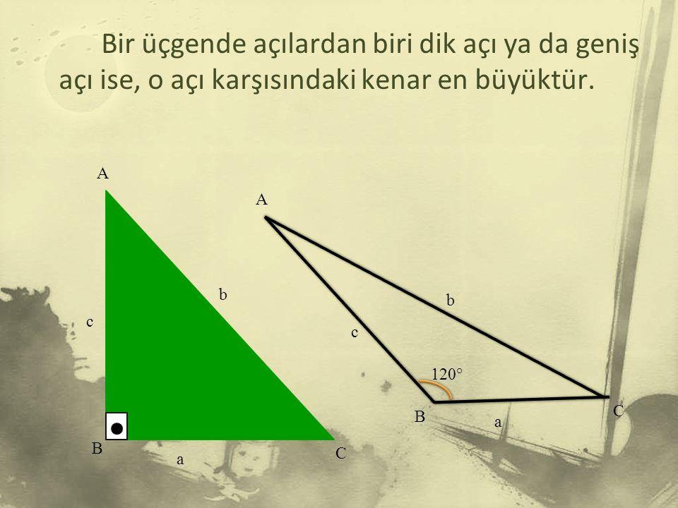 Bir üçgende açılardan biri dik açı ya da geniş açı ise, o açı karşısındaki kenar en büyüktür.