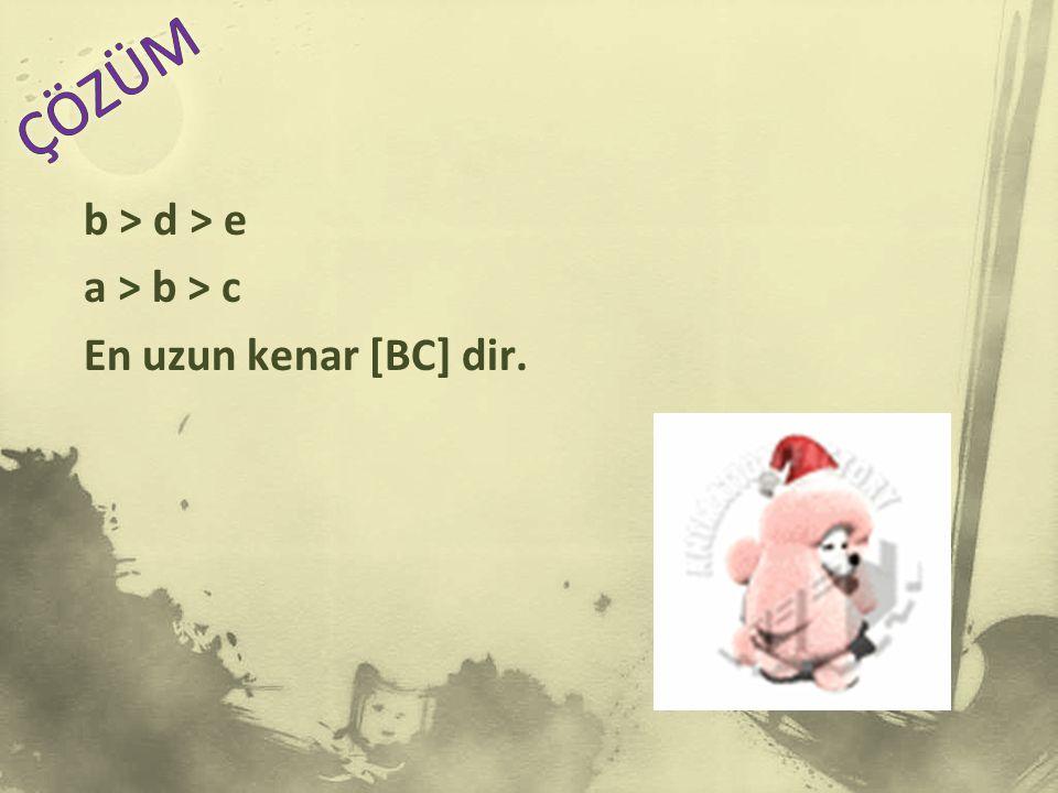 b > d > e a > b > c En uzun kenar [BC] dir.