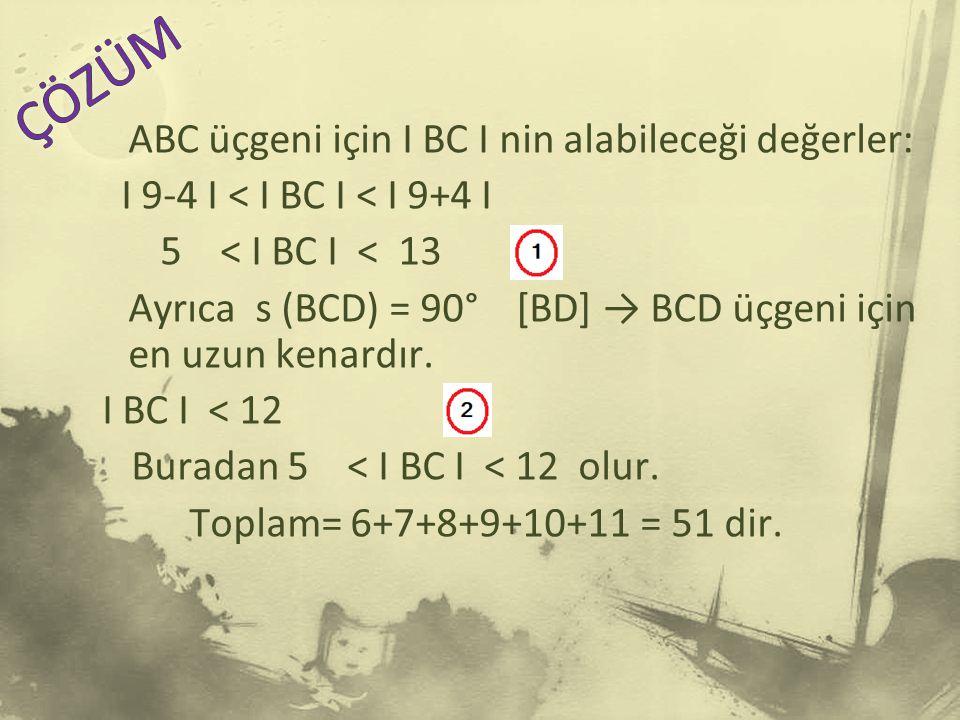 ABC üçgeni için I BC I nin alabileceği değerler: I 9-4 I < I BC I < I 9+4 I 5 < I BC I < 13 Ayrıca s (BCD) = 90° [BD] → BCD üçgeni için en uzun kenardır.