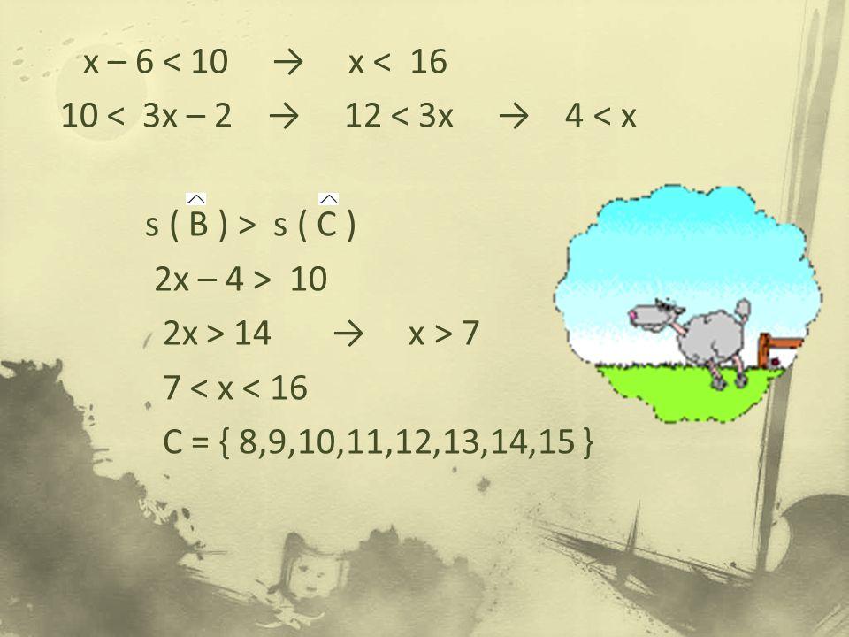 x – 6 < 10 → x < 16 10 < 3x – 2 → 12 < 3x → 4 < x s ( B ) > s ( C ) 2x – 4 > 10 2x > 14 → x > 7 7 < x < 16 C = { 8,9,10,11,12,13,14,15 }