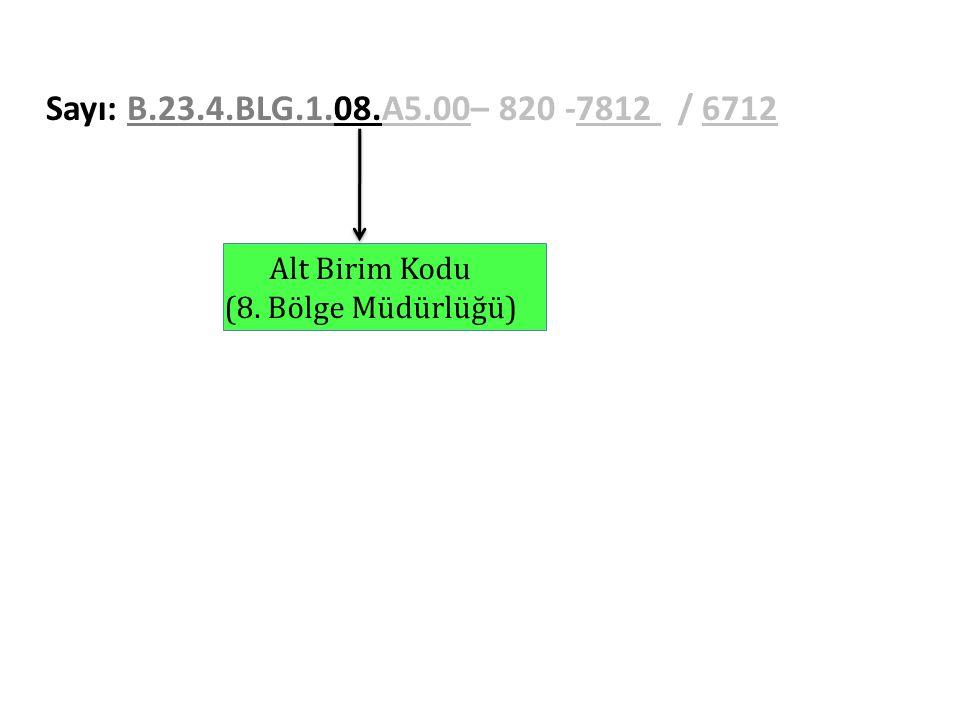 Sayı: B.23.4.BLG.1.08.A5.00– 820 -7812 / 6712 Alt Birim Kodu (8. Bölge Müdürlüğü)