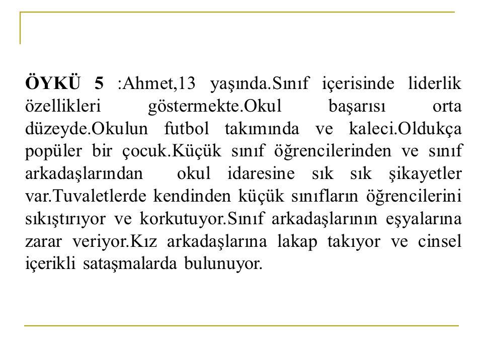 ÖYKÜ 5 :Ahmet,13 yaşında.Sınıf içerisinde liderlik özellikleri göstermekte.Okul başarısı orta düzeyde.Okulun futbol takımında ve kaleci.Oldukça popüle