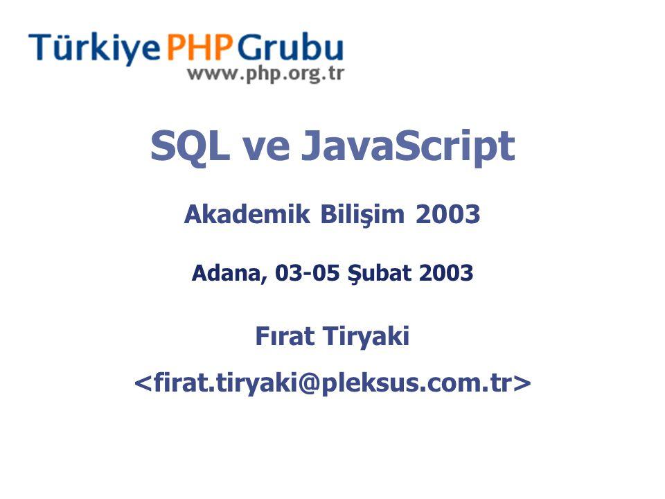 SQL ve JavaScript Akademik Bilişim 2003 Adana, 03-05 Şubat 2003 Fırat Tiryaki