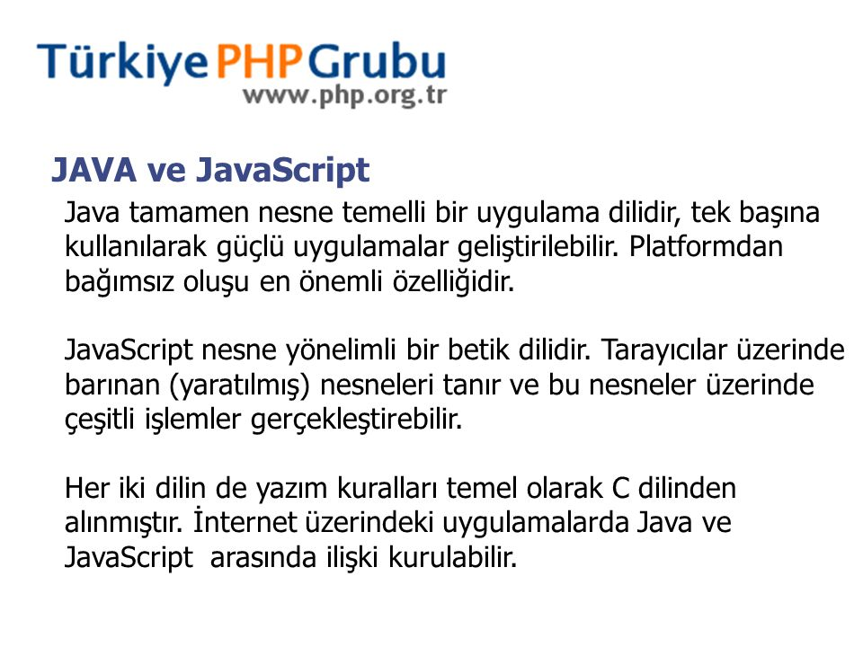 JAVA ve JavaScript Java tamamen nesne temelli bir uygulama dilidir, tek başına kullanılarak güçlü uygulamalar geliştirilebilir.