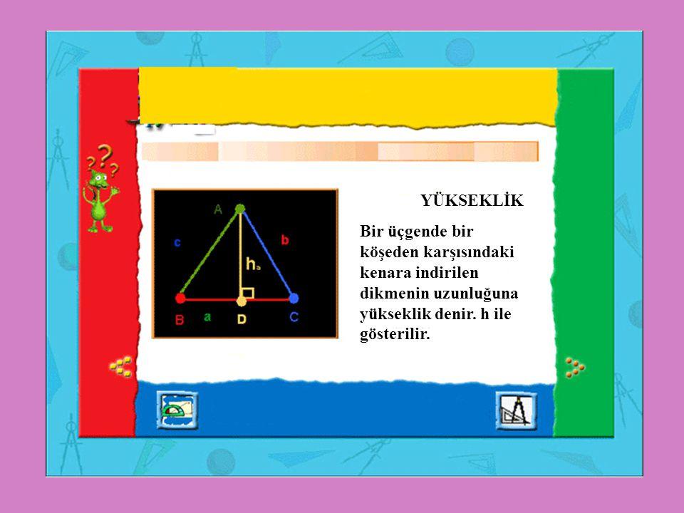 YÜKSEKLİK Bir üçgende bir köşeden karşısındaki kenara indirilen dikmenin uzunluğuna yükseklik denir. h ile gösterilir.