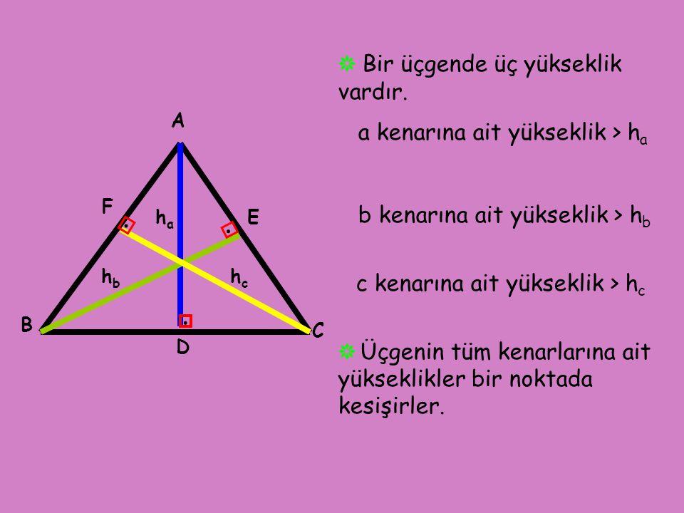 ❋ Bir üçgende üç yükseklik vardır. a kenarına ait yükseklik > h a b kenarına ait yükseklik > h b c kenarına ait yükseklik > h c ❋ Üçgenin tüm kenarlar