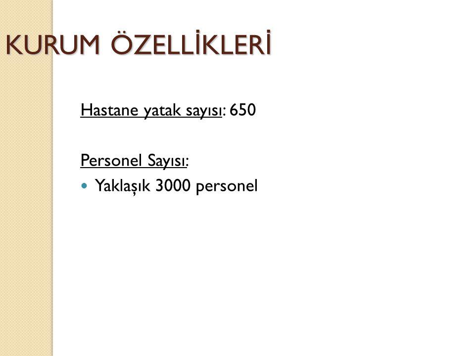 KURUM ÖZELL İ KLER İ Hastane yatak sayısı: 650 Personel Sayısı: Yaklaşık 3000 personel