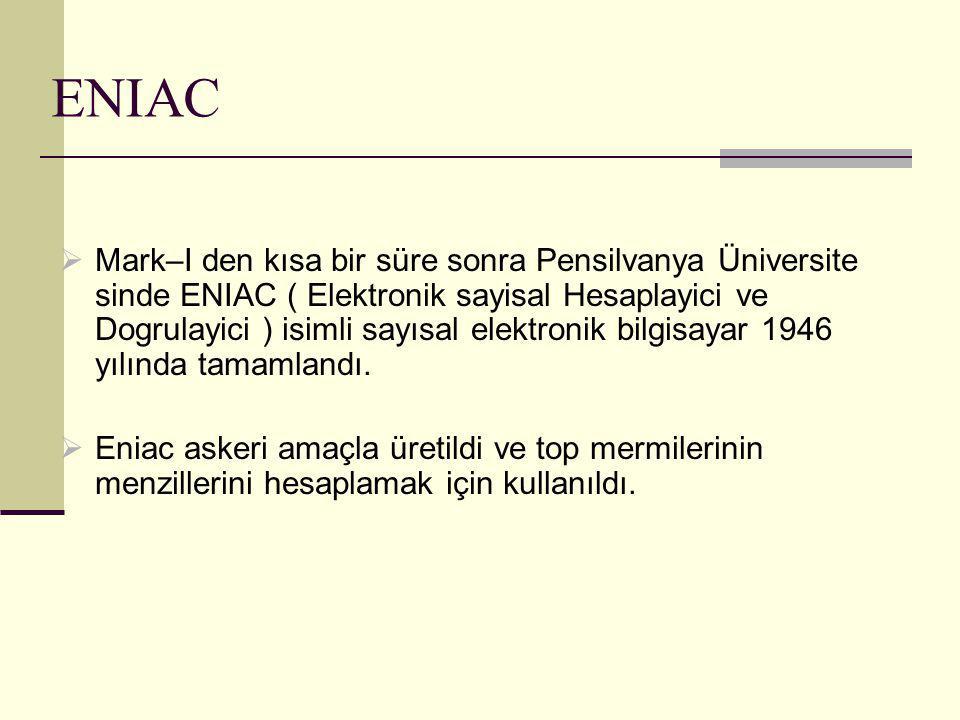 ENIAC  18,000 adet elektronik tüp kullanilan ENIAC; 150 kwatt gücünde idi ve 50 ton agirligiyla 167 m2 yer kapliyordu.