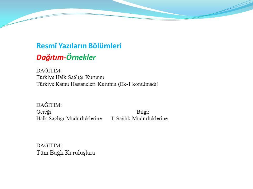 Resmî Yazıların Bölümleri Dağıtım-Örnekler DAĞITIM: Türkiye Halk Sağlığı Kurumu Türkiye Kamu Hastaneleri Kurumu (Ek-1 konulmadı) DAĞITIM: Gereği:Bilgi: Halk Sağlığı Müdürlüklerineİl Sağlık Müdürlüklerine DAĞITIM: Tüm Bağlı Kuruluşlara