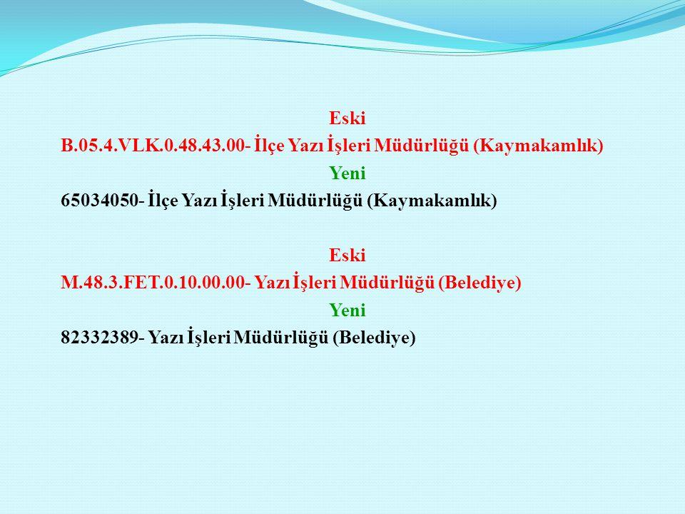 Eski B.05.4.VLK.0.48.43.00- İlçe Yazı İşleri Müdürlüğü (Kaymakamlık) Yeni 65034050- İlçe Yazı İşleri Müdürlüğü (Kaymakamlık) Eski M.48.3.FET.0.10.00.0