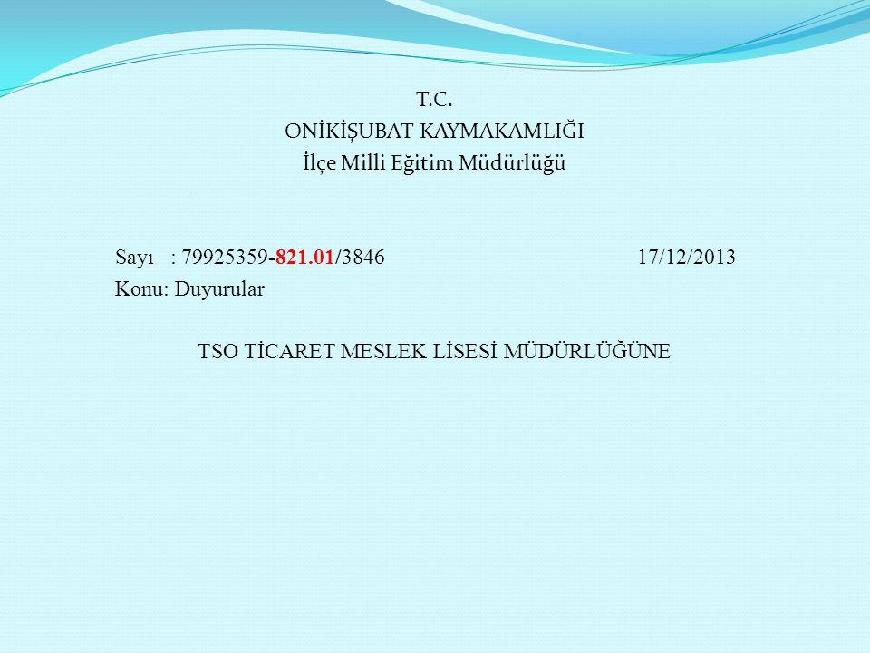 T.C. ONİKİŞUBAT KAYMAKAMLIĞI İlçe Milli Eğitim Müdürlüğü Sayı : 79925359-821.01/3846 17/12/2013 Konu: Duyurular TSO TİCARET MESLEK LİSESİ MÜDÜRLÜĞÜNE