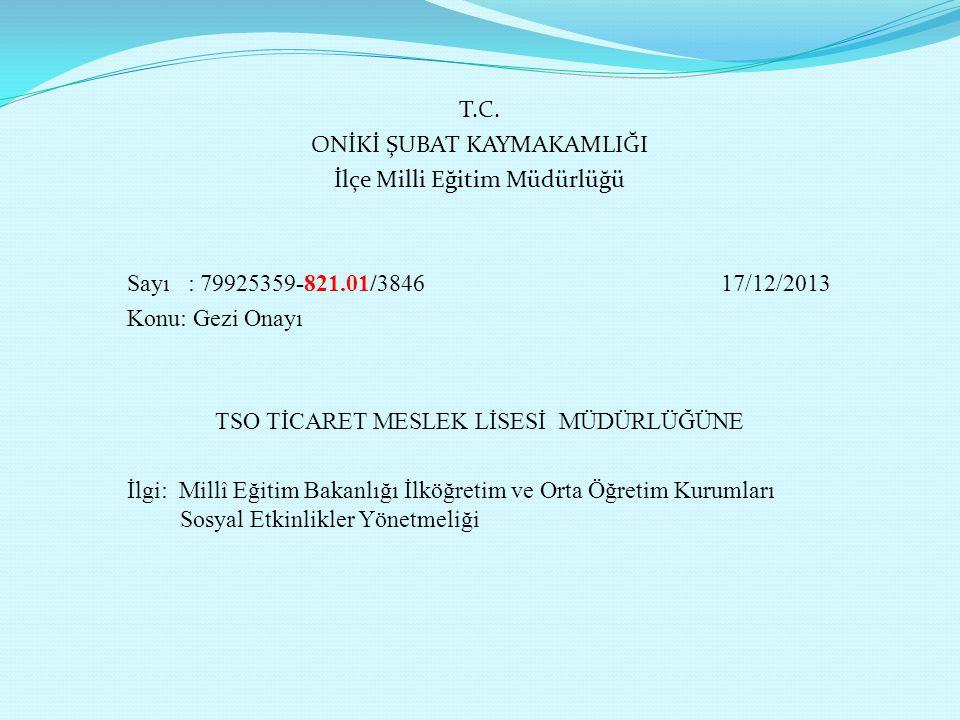 T.C. ONİKİ ŞUBAT KAYMAKAMLIĞI İlçe Milli Eğitim Müdürlüğü Sayı : 79925359-821.01/3846 17/12/2013 Konu: Gezi Onayı TSO TİCARET MESLEK LİSESİ MÜDÜRLÜĞÜN
