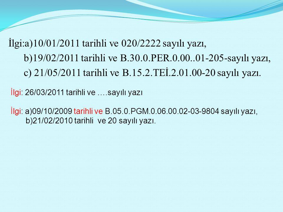 İlgi:a)10/01/2011 tarihli ve 020/2222 sayılı yazı, b)19/02/2011 tarihli ve B.30.0.PER.0.00..01-205-sayılı yazı, c) 21/05/2011 tarihli ve B.15.2.TEİ.2.