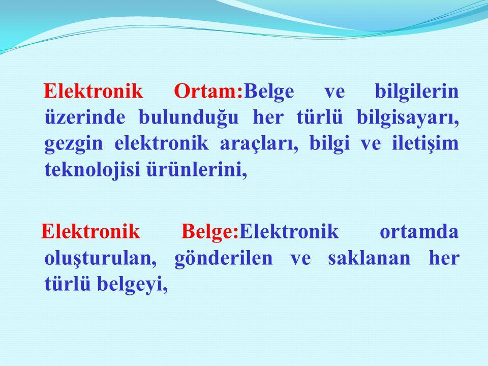 Elektronik Ortam:Belge ve bilgilerin üzerinde bulunduğu her türlü bilgisayarı, gezgin elektronik araçları, bilgi ve iletişim teknolojisi ürünlerini, E