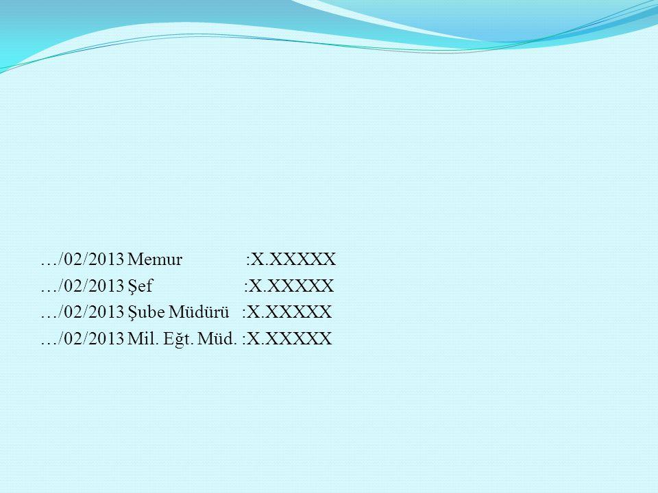 …/02/2013 Memur :X.XXXXX …/02/2013 Şef :X.XXXXX …/02/2013 Şube Müdürü :X.XXXXX …/02/2013 Mil. Eğt. Müd. :X.XXXXX
