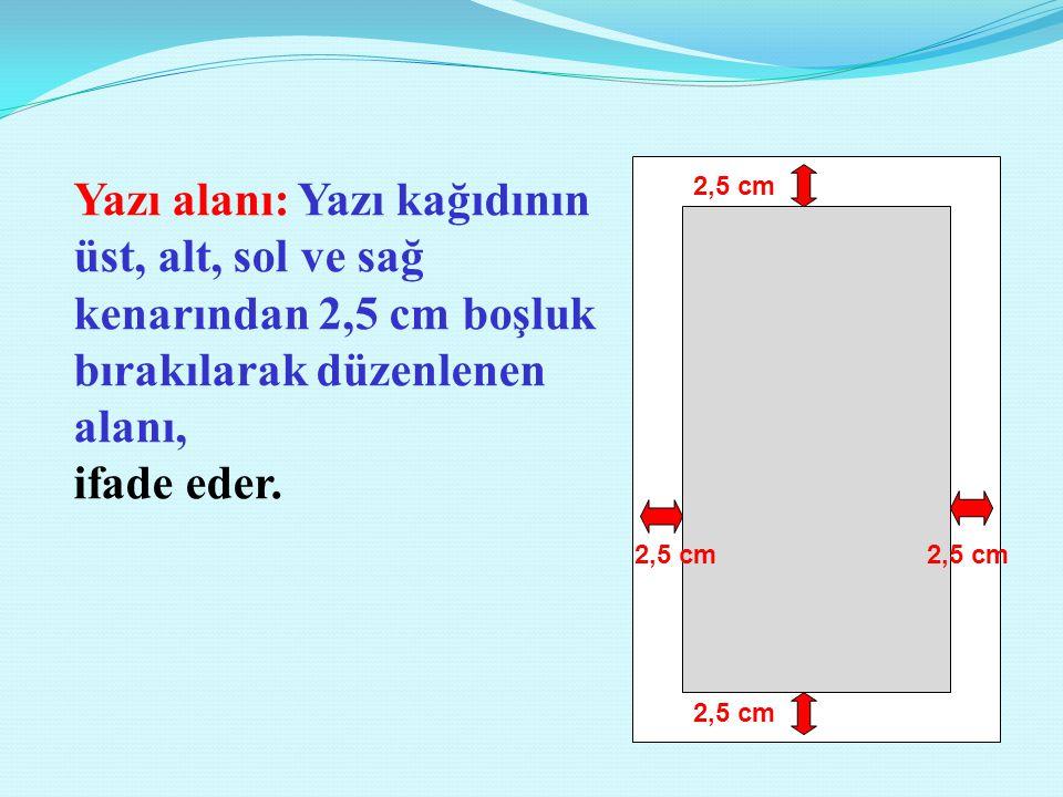 2,5 cm Yazı alanı: Yazı kağıdının üst, alt, sol ve sağ kenarından 2,5 cm boşluk bırakılarak düzenlenen alanı, ifade eder.