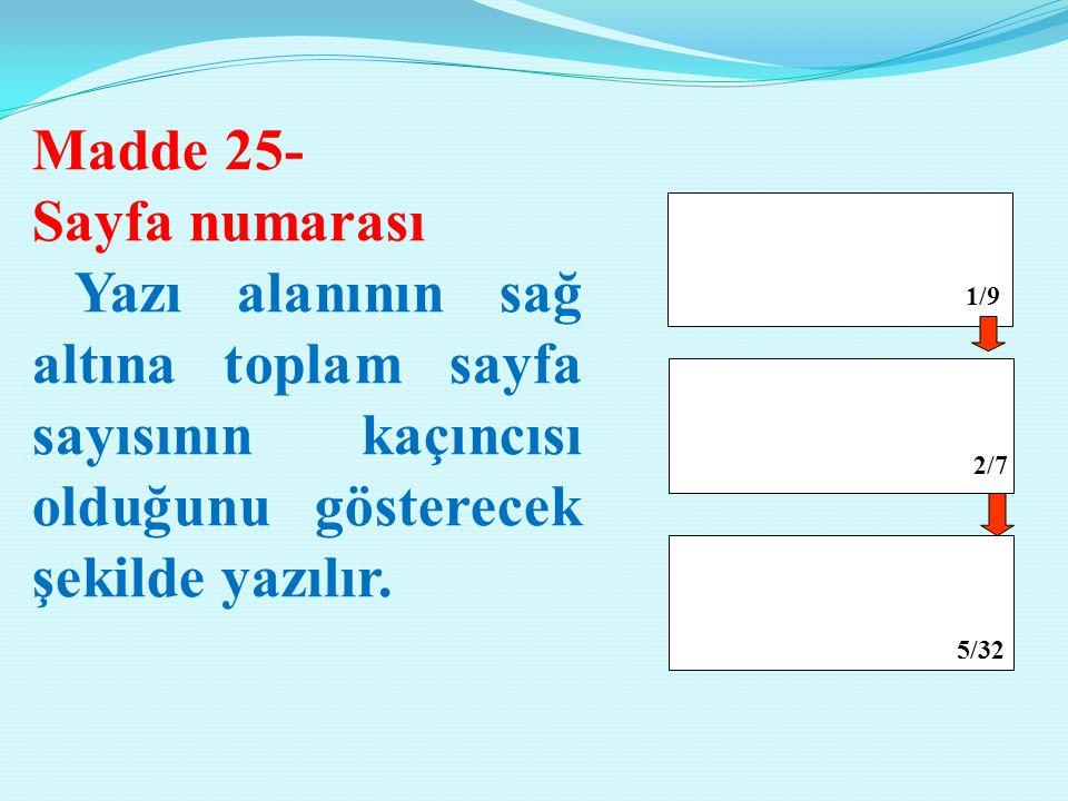 Madde 25- Sayfa numarası Yazı alanının sağ altına toplam sayfa sayısının kaçıncısı olduğunu gösterecek şekilde yazılır. 1/9 2/7 5/32