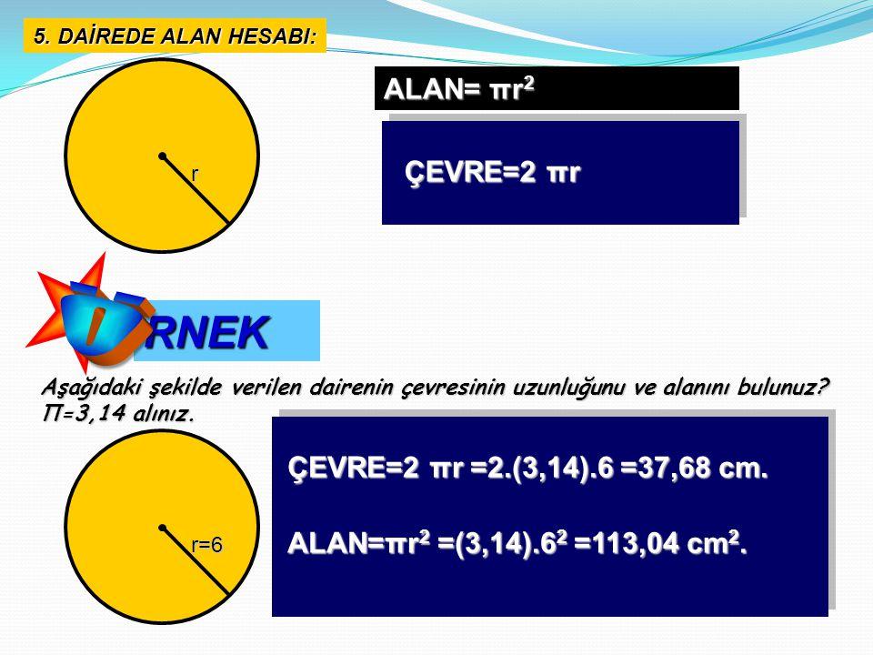 5. DAİREDE ALAN HESABI: RNEK Aşağıdaki şekilde verilen dairenin çevresinin uzunluğunu ve alanını bulunuz? Π=3,14 alınız. ALAN= πr 2 ÇEVRE=2 πr r r=6 Ç