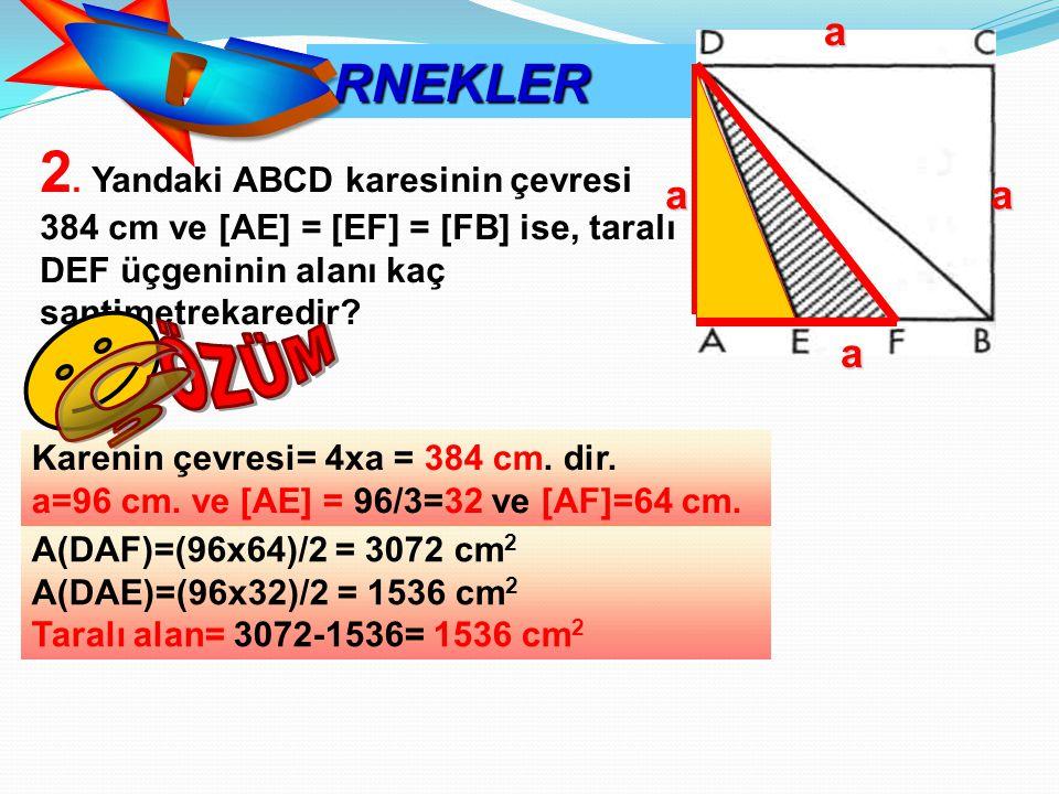 RNEKLER RNEKLER 2. Yandaki ABCD karesinin çevresi 384 cm ve [AE] = [EF] = [FB] ise, taralı DEF üçgeninin alanı kaç santimetrekaredir? Karenin çevresi=