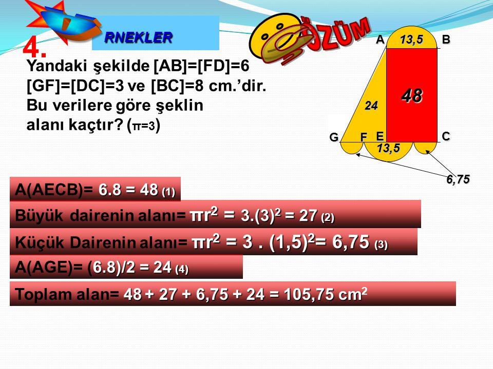 RNEKLER RNEKLER Yandaki şekilde [AB]=[FD]=6 [GF]=[DC]=3 ve [BC]=8 cm.'dir. Bu verilere göre şeklin alanı kaçtır? ( π=3 ) 6.8 = 48 (1) A(AECB)= 6.8 = 4