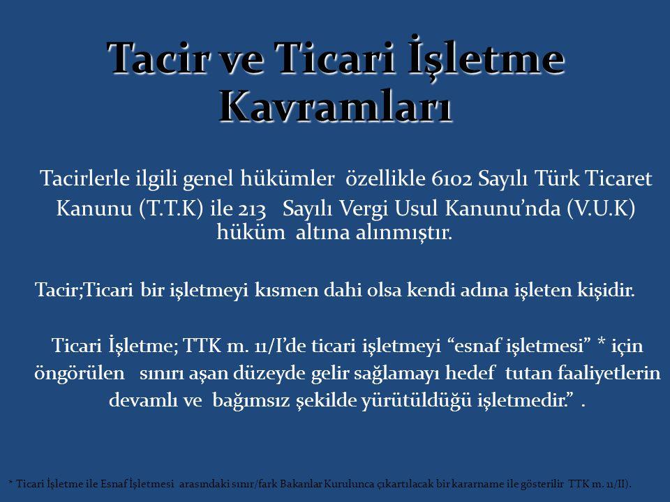 Tacir ve Ticari İşletme Kavramları Tacirlerle ilgili genel hükümler özellikle 6102 Sayılı Türk Ticaret Kanunu (T.T.K) ile 213 Sayılı Vergi Usul Kanunu