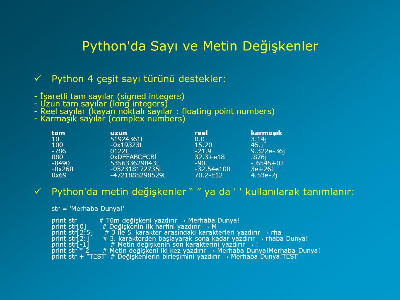 Python da Sayı ve Metin Değişkenler Python 4 çeşit sayı türünü destekler: - İşaretli tam sayılar (signed integers) - Uzun tam sayılar (long integers) - Reel sayılar (kayan noktalı sayılar : floating point numbers) - Karmaşık sayılar (complex numbers) tamuzunreelkarmaşık 1051924361L0.03.14j 100-0x19323L15.2045.j -7860122L-21.99.322e-36j 0800xDEFABCECBl32.3+e18.876j -0490535633629843L-90.-.6545+0J -0x260-052318172735L-32.54e1003e+26J 0x69-4721885298529L70.2-E124.53e-7j Python da metin değişkenler ya da kullanılarak tanımlanır: str = Merhaba Dunya! print str # Tüm değişkeni yazdırır → Merhaba Dunya.